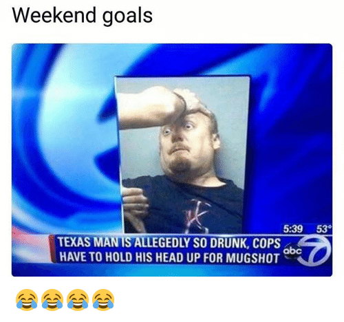 Abc, Drunk, and Funny: Weekend goals  5:39 53  TEXAS MANIS ALLEGEDLY SO DRUNK, COPS  HAVE TO HOLD HIS HEAD UP FOR MUGSHOT  abc 😂😂😂😂