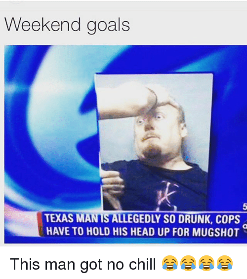 Chill, Drunk, and Funny: Weekend goals  5  TEXASMANTSALLEGEDLY SO DRUNK, COPS  HAVE TO HOLD HIS HEAD UP FOR MUGSHOT This man got no chill 😂😂😂😂