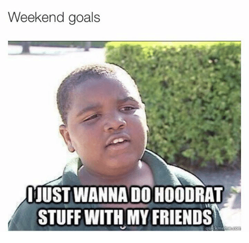 I want to do hoodrat stuff with my friends
