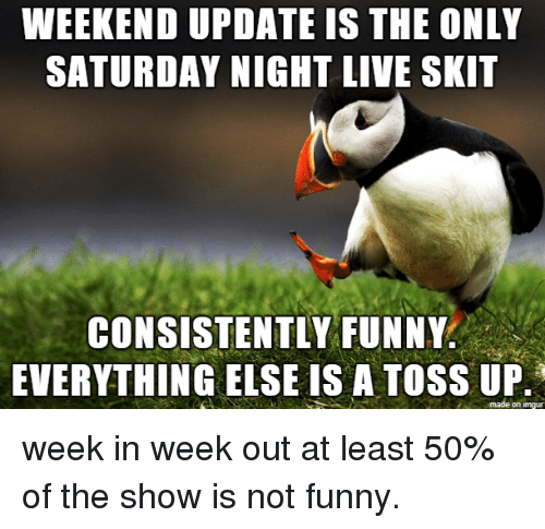 Saturday Night Live: WEEKEND UPDATE IS THE ONLY  SATURDAY NIGHT LIVE SKIT  CONSISTENTLY FUNNY  EVERYTHING EISE IS A TOSS UP week in week out at least 50% of the show is not funny.