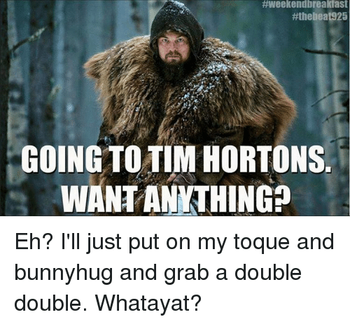 Memes, 🤖, and Tim Hortons:  #Weekendbreakfast  #thellea 925  GOING TO TIM HORTONS  WANT ANYTHING Eh? I'll just put on my toque and bunnyhug and grab a double double. Whatayat?
