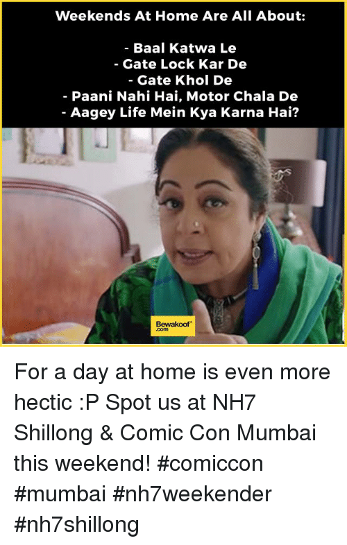 Life, Memes, and Comic Con: Weekends At Home Are All About  Baal Katwa Le  Gate Lock Kar De  Gate Khol De  Paani Nahi Hai, Motor Chala De  Aagey Life Mein Kya Karna Hai?  Bewakoof For a day at home is even more hectic :P  Spot us at NH7 Shillong & Comic Con Mumbai this weekend! #comiccon #mumbai #nh7weekender #nh7shillong