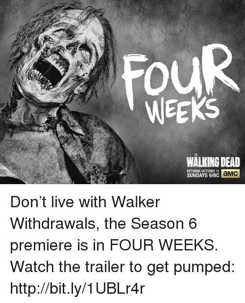 Get Pumped: WEEKS  WALKING DEAD  RETURNS OCTOBER 11  aMC  SUNDAYS 9/8C Don't live with Walker Withdrawals, the Season 6 premiere is in FOUR WEEKS.   Watch the trailer to get pumped: http://bit.ly/1UBLr4r
