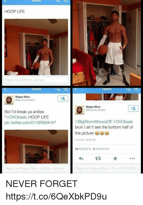 "Bruh, Life, and Twitter: weeL  HOOP LIFE  Reply to LEGron James  Nique Nino  @SouthernAssBoi  Nique Nino  SouthernAssBoi  Boi I'd break ya ankles  ""@OVObeek: HOOP LIFE  pic.twitter.com/01r3R8Wk1h""  @BigWormShowsOff @oVObeek  bruh I ain't see the bottom half of  the picture  1/17/15, 10:42 PM  15 RETWEETS 11 FAVORITES  わt ★ …  Reply to Nique Nino, LEGron James  Reply to Nique Nino, OG HYPEGOD, L NEVER FORGET https://t.co/6QeXbkPD9u"