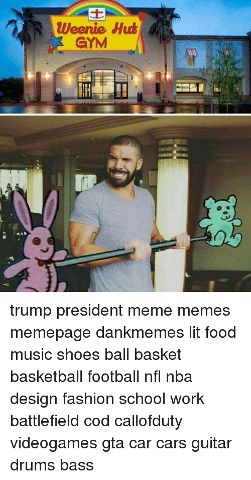 Memes, Music, and Design: Weenie Hut  GYM trump president meme memes memepage dankmemes lit food music shoes ball basket basketball football nfl nba design fashion school work battlefield cod callofduty videogames gta car cars guitar drums bass