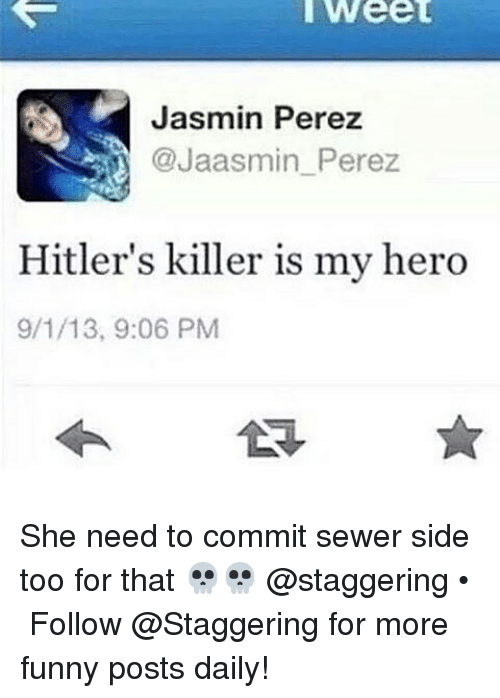 Jasmin: Weet  Jasmin Perez  @Jaasmin Perez  Hitler's killer is my hero  9/1/13, 9:06 PM She need to commit sewer side too for that 💀💀 @staggering • ➫➫➫ Follow @Staggering for more funny posts daily!