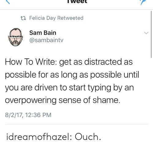 felicia: weet  ti Felicia Day Retweeted  Sam Bain  @sambaintv  How To Write: get as distracted as  possible for as long as possible until  you are driven to start typing by an  overpowering sense of shame  8/2/17, 12:36 PM idreamofhazel: Ouch.
