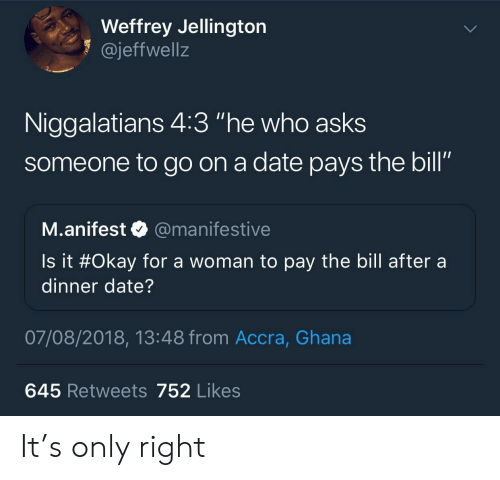 """dinner date: Weffrey Jellington  1 @jeffwellz  Niggalatians 4:3 """"he who asks  someone to go on a date pays the bill""""  SO  M.anifest @manifestive  Is it #Okay for a woman to pay the bill after a  dinner date?  07/08/2018, 13:48 from Accra, Ghana  645 Retweets 752 Likes It's only right"""