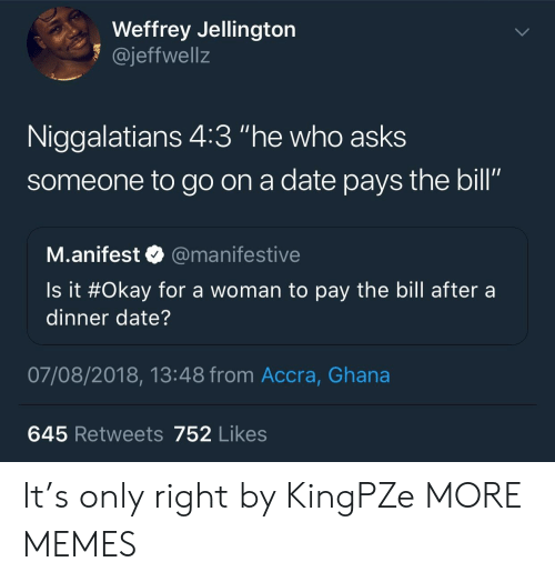 """dinner date: Weffrey Jellington  1 @jeffwellz  Niggalatians 4:3 """"he who asks  someone to go on a date pays the bill""""  SO  M.anifest @manifestive  Is it #Okay for a woman to pay the bill after a  dinner date?  07/08/2018, 13:48 from Accra, Ghana  645 Retweets 752 Likes It's only right by KingPZe MORE MEMES"""