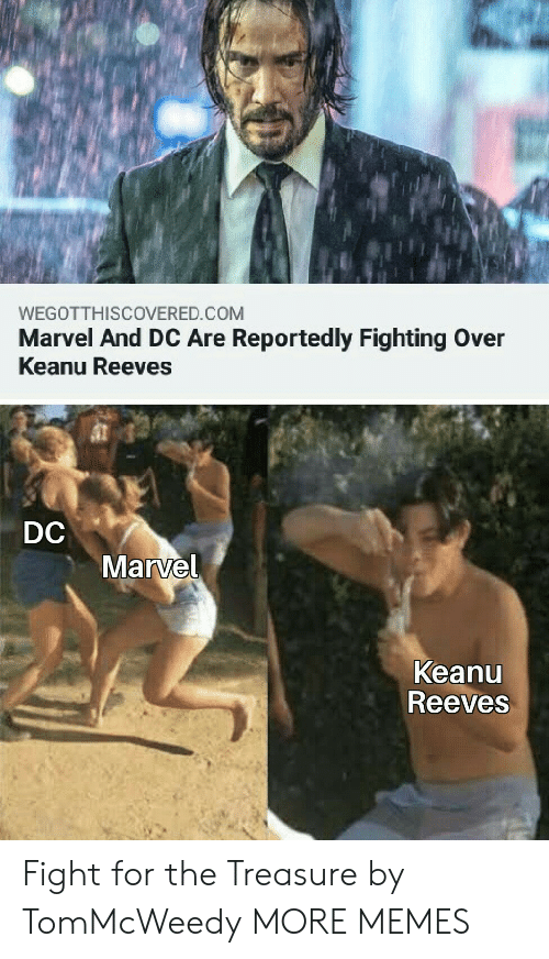 Fighting Over: WEGOTTHISCOVERED.COM  Marvel And DC Are Reportedly Fighting Over  Keanu Reeves  DC  Marvel  Keanu  Reeves Fight for the Treasure by TomMcWeedy MORE MEMES