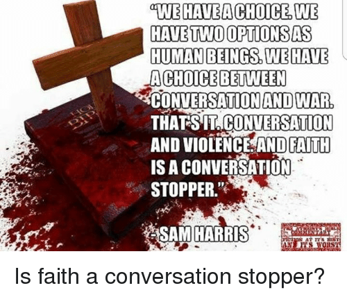 Memes, Faith, and 🤖: WEHAVEACHOICE W  HAVE TWO OPTIONSAS  HUMAN BEINGS WEHAVE  ACHOICEBETWEEN  CONVERSATIONAND WAR  THATSIT CONVERSATION  AND VIOLENCE AND FAITH  IS A CONVERSATION  STOPPER.  AND FAITH  SAM HARRIS  RS Is faith a conversation stopper?