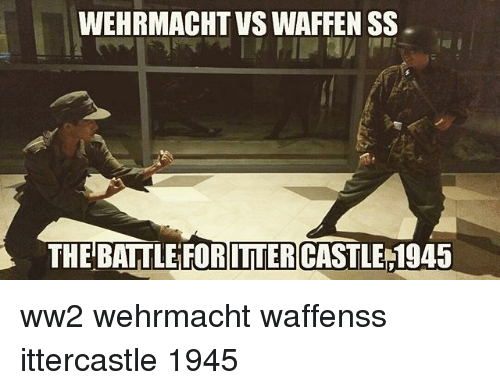 Memes, Wehrmacht, and 🤖: WEHRMACHT VS WAFFEN SS  THE BATTLE FORITTERCASTLE 1945 ww2 wehrmacht waffenss ittercastle 1945