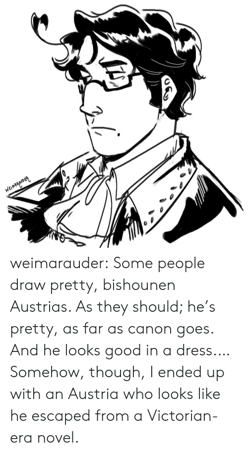 Looks Good: Weinagarmen weimarauder:  Some people draw pretty, bishounen Austrias. As they should; he's pretty, as far as canon goes. And he looks good in a dress.…Somehow, though, I ended up with an Austria who looks like he escaped from a Victorian-era novel.