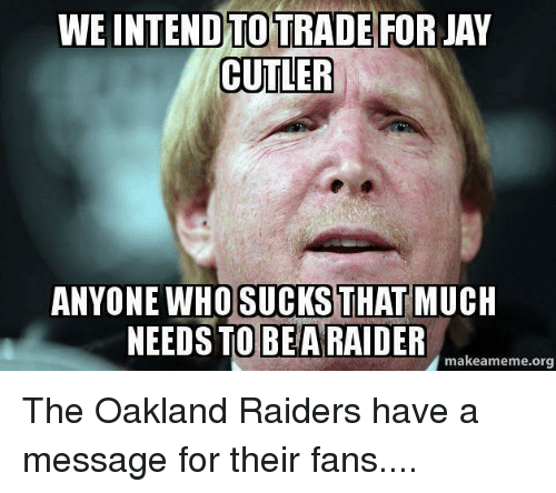 Jay Cutler: WEINTENDTOTRADE FOR JAY  CUTLER  ANYONE WHO SUCKS  THAT  MUCH  NEEDS TO BE ARAIDER  makeameme.org The Oakland Raiders have a message for their fans....