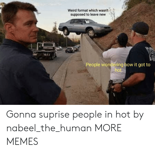 Suprise: Weird format which wasn't  supposed to leave new  People wondering how it got to  hot Gonna suprise people in hot by nabeel_the_human MORE MEMES