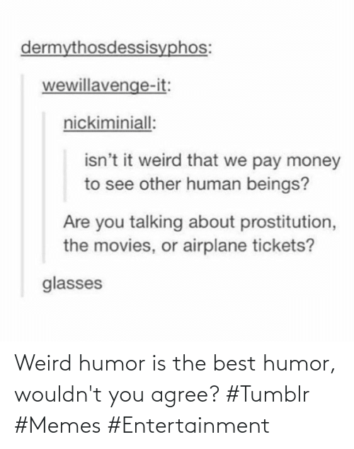 entertainment: Weird humor is the best humor, wouldn't you agree? #Tumblr #Memes #Entertainment