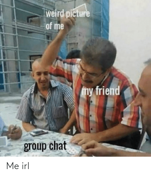 Group chat: weird picture  of me  my friend  group chat Me irl
