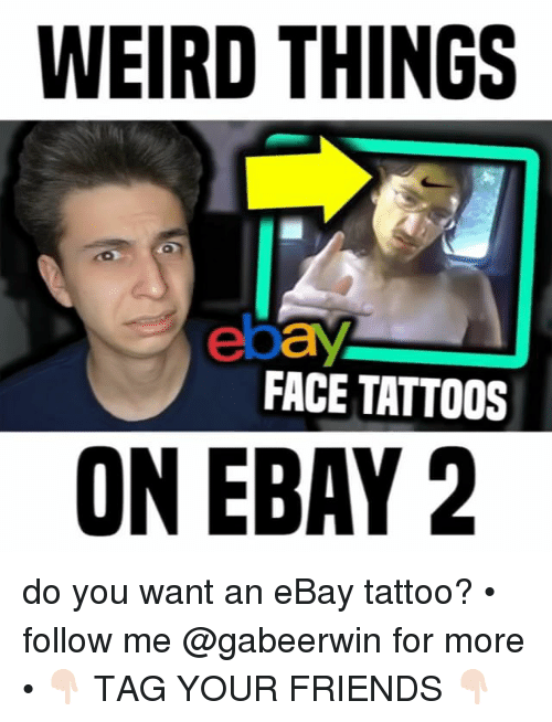 eBay, Friends, and Memes: WEIRD THINGS  ebay  FACE TATTOOS  ON EBAY 2 do you want an eBay tattoo? • follow me @gabeerwin for more • 👇🏻 TAG YOUR FRIENDS 👇🏻