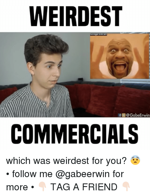 Gabe: WEIRDEST  If O@Gabe Erwin  COMMERCIALS which was weirdest for you? 😨 • follow me @gabeerwin for more • 👇🏻 TAG A FRIEND 👇🏻