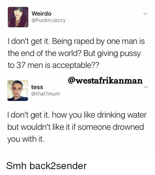 Drinking, Memes, and Pussy: Weirdo  @Fuckin Jazzy  don't get it. Being raped by one man is  the end of the world? But giving pussy  to 37 men is acceptable??  @westafrikanman  tess  @that 1mum  I don't get it. how you like drinking water  but wouldn't like it if someone drowned  you with it. Smh back2sender