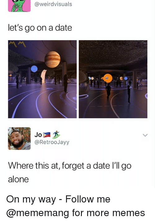 Being Alone, Memes, and Date: @weirdvisuals  let's go on a date  DO  @RetrooJayy  Where this at, forget a date I'll go  alone On my way - Follow me @mememang for more memes