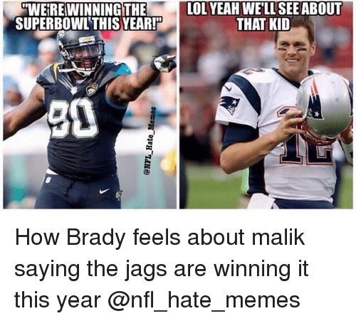 Lol, Memes, and Nfl: WEIRE WINNINGTHE  SUPERBOWL'THIS YEAR!  LOL YEAH WEFLL SEE ABOUT  THAT KID  30 How Brady feels about malik saying the jags are winning it this year @nfl_hate_memes
