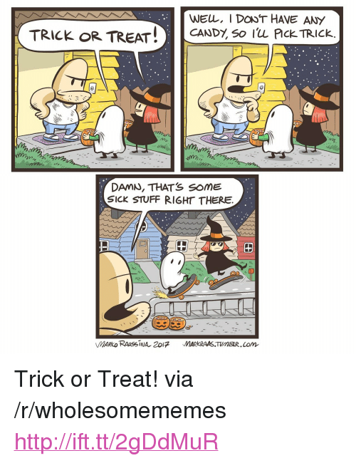 """lom: WEL, I DONT HAVE ANY  TRICK OR TREAT! CANDY, so Iu Plck TRICk.  DAMN, THATS SoME  SICK STUFF RIGHT THERE  田  MARKRAAS.TUMEIR.Lom <p>Trick or Treat! via /r/wholesomememes <a href=""""http://ift.tt/2gDdMuR"""">http://ift.tt/2gDdMuR</a></p>"""