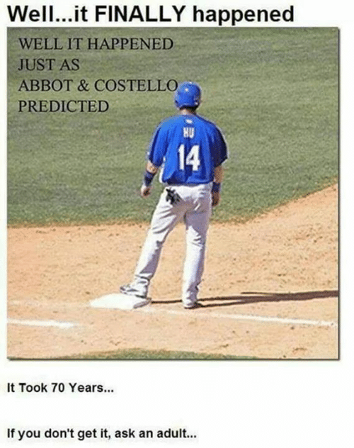 You Dont Get It: Wel.it FINALLY happened  WELL IT HAPPENED  JUST AS  ABBOT & COSTELLO  PREDICTED  HU  14  It Took 70 Years...  If you don't get it, ask an adult...