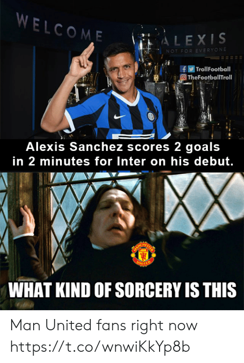 Troll: WELCOME  ALEXIS  NOT FOR EVERYONE  | Troll Football  TheFootballTroll  Alexis Sanchez scores 2 goals  in 2 minutes for Inter on his debut.  ARCHATS  UNITTO  WHAT KIND OF SORCERY IS THIS Man United fans right now https://t.co/wnwiKkYp8b