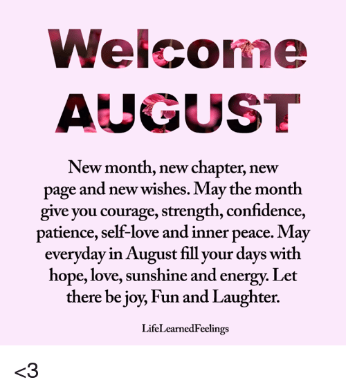 new page: Welcome  AUGUST  New month, new chapter, new  page and new wishes. May the month  give you courage, strength, confidence,  patience, self-love and inner peace. May  everyday in August fill your days with  hope, love, sunshine and energy. Let  there be joy, Fun and Laughter.  LifeLearnedFeelings <3