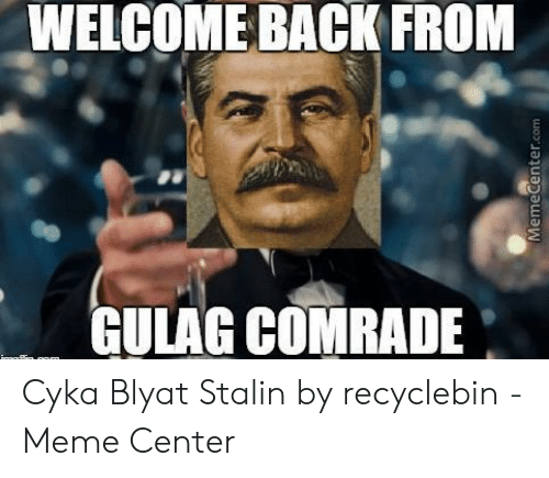 Recyclebin: WELCOME BACK FROM  CULAG COMRADE Cyka Blyat Stalin by recyclebin - Meme Center