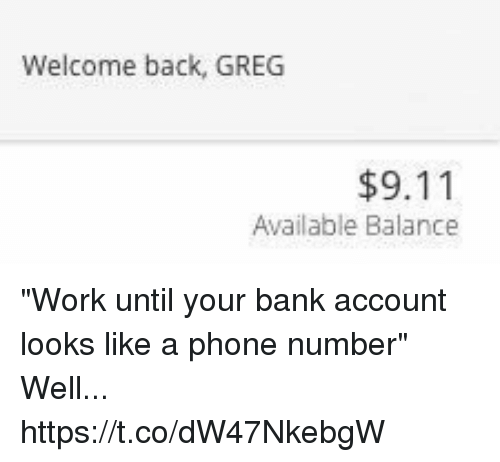 "9/11, Phone, and Work: Welcome back, GREG  $9.11  Available Balance ""Work until your bank account looks like a phone number"" Well... https://t.co/dW47NkebgW"