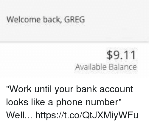 "9/11, Phone, and Work: Welcome back, GREG  $9.11  Available Balance ""Work until your bank account looks like a phone number"" Well... https://t.co/QtJXMiyWFu"