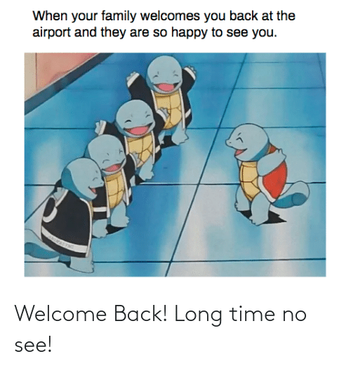 Welcome Back: Welcome Back! Long time no see!