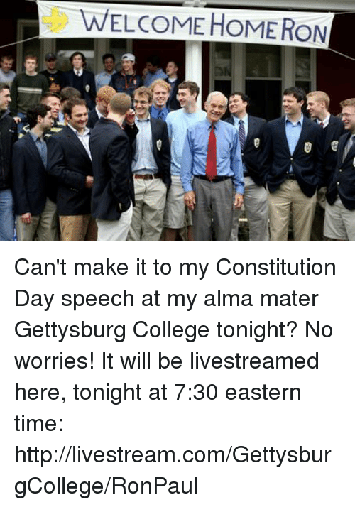 College, Dank, and Constitution: WELCOME HOME RON Can't make it to my Constitution Day speech at my alma mater Gettysburg College tonight? No worries! It will be livestreamed here, tonight at 7:30 eastern time:  http://livestream.com/GettysburgCollege/RonPaul