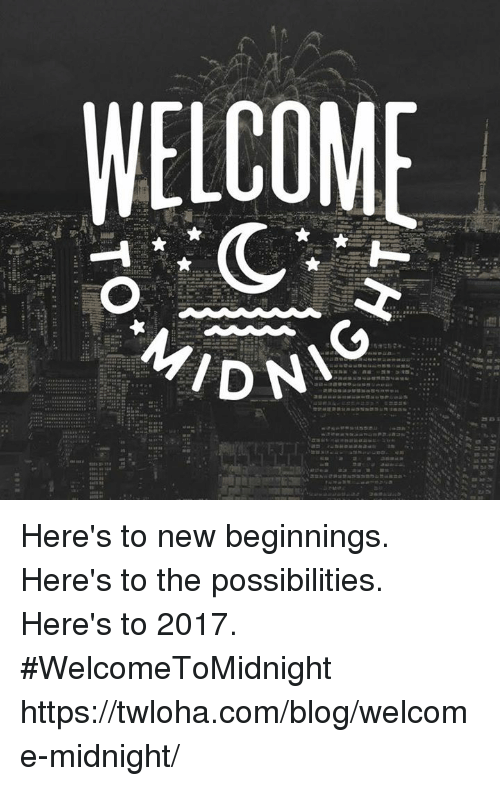 Memes, Blog, and 🤖: WELCOME  MIDN Here's to new beginnings. Here's to the possibilities. Here's to 2017. #WelcomeToMidnight https://twloha.com/blog/welcome-midnight/