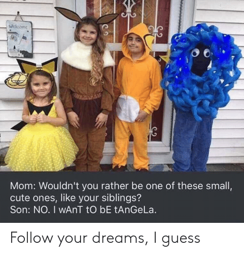Follow Your: Welcome  Mom: Wouldn't you rather be one of these small,  cute ones, like your siblings?  Son: NO. I wAnT tO bE tAnGeLa. Follow your dreams, I guess