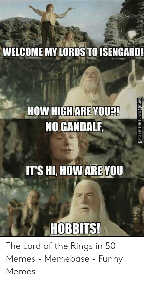 Funny Lord Of The Rings: WELCOME MY LORDS TO ISENGARD!  HOW HIGH ARE  NO GANDALF,  YOU?!  ITS HI, HOW ARE YOU  HOBBITS The Lord of the Rings in 50 Memes - Memebase - Funny Memes