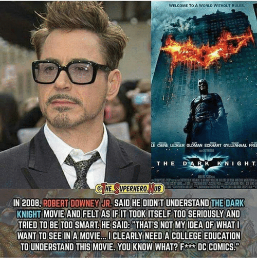 """Memes, Robert Downey Jr., and Superhero: WELCOME TO A WORLD WITHOUT RULES  LE CAINE LEDGER OLDIMAN ECAHART GYLLENRAAL FREG  T H E D A IRL K K N I G H T  Q HE SUPERHERO, UB  IN 2008. ROBERT DOWNEY JR  SAID HE DIDNTUNDERSTAND THE DARK  KNIGHT MOVIE AND FELT AS IF IT TOOK ITSELF TOO SERIOUSLY AND  TRIED TO BE TOO SMART HE SAID: THAT'S NOT MY IDEA OF WHATI  WANT TO SEE IN A MOVIE...ICLEARLY NEED ACOLLEGE EDUCATION  TO UNDERSTAND THIS MOVIE. YOU KNOW WHAT? F** DC COMICS."""""""