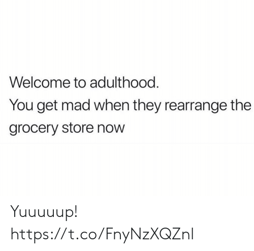 Get Mad: Welcome to adulthood.  You get mad when they rearrange the  grocery store now Yuuuuup! https://t.co/FnyNzXQZnl