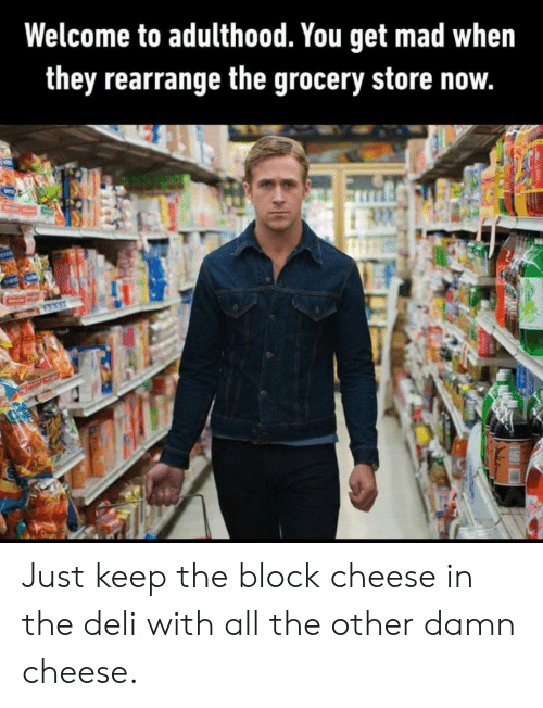 Get Mad: Welcome to adulthood. You get mad when  they rearrange the grocery store now.  OUS Just keep the block cheese in the deli with all the other damn cheese.