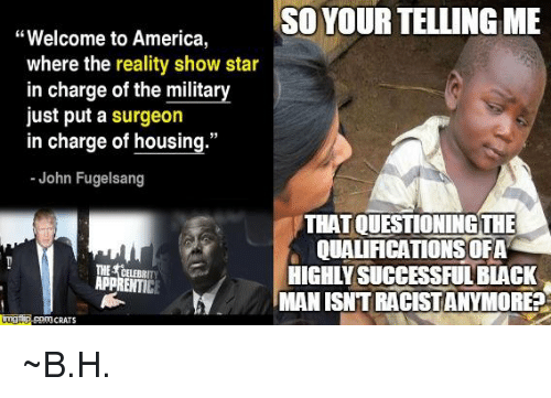 """Your Telling Me: Welcome to America  SO YOUR TELLING ME  where the reality show star  in charge of the military  just put a surgeon  in charge of housing.""""  John Fugelsang  YTHATOUESTIONINGTHE  QUALACATIONSOFA  THE HIGHIIVSUCCESSFULBLACK  APPRENTICE  MAN ISNTRACISTANYMORED  CRATS ~B.H."""
