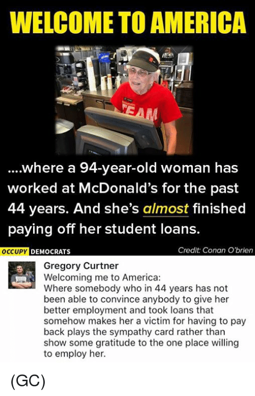 America, McDonalds, and Memes: WELCOME TO AMERICA  where a 94-year-old woman has  worked at McDonald's for the past  44 years. And she's almost finished  paying off her student loans.  Credit Conan O'brien  OCCUPY DEMOCRATS  Gregory Curtner  Welcoming me to America:  Where somebody who in 44 years has not  been able to convince anybody to give her  better employment and took loans that  somehow makes her a victim for having to pay  back plays the sympathy card rather than  show some gratitude to the one place willing  to employ her. (GC)