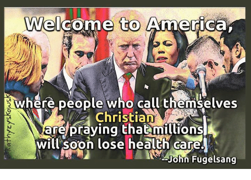 welcome to america: Welcome to America  where people who call themselves  Christian  are praying that millions  WMwill soon lose health care.  John Fugelsang
