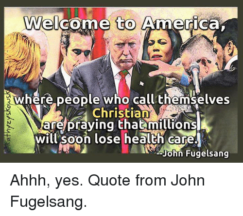 welcome to america: Welcome to America  where people who call themselves  Christian  are praying that millions  will soon lose health care.  John Fugelsang Ahhh, yes. Quote from John Fugelsang.