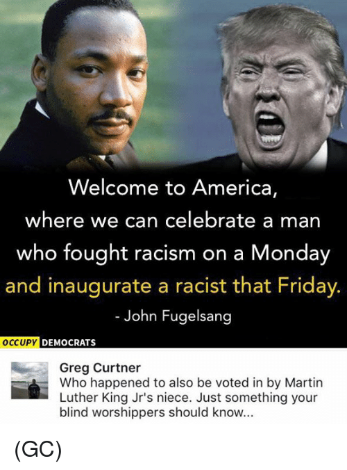 Martin, Memes, and Racism: Welcome to America,  where we can celebrate a man  who fought racism on a Monday  and inaugurate a racist that Friday.  John Fugelsang  OCCUPY DEMOCRATS  Greg Curtner  Who happened to also be voted in by Martin  Luther King Jr's niece. Just something your  blind worshippers should know... (GC)