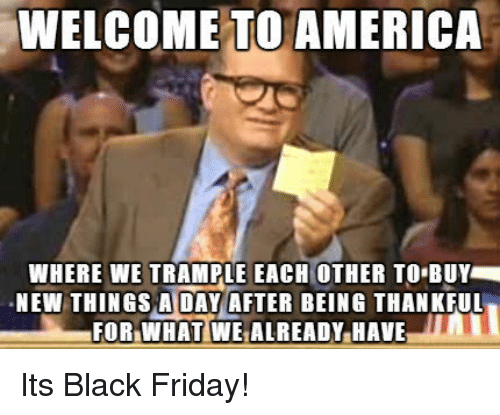 welcome to america: WELCOME TO AMERICA  WHERE WE TRAMPLE EACH OTHER TO BUY  NEW THINGS A DAY AFTER BEING THANKFUL  FOR.WHATİWEALREADY.HAVE Its Black Friday!