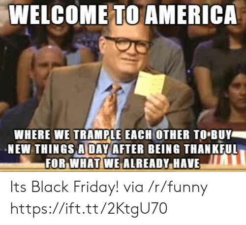 welcome to america: WELCOME TO AMERICA  WHERE WE TRAMPLE EACH OTHER TO BUY  NEW THINGS A DAY AFTER BEING THANKFUL  FOR.WHATİWEALREADY.HAVE Its Black Friday! via /r/funny https://ift.tt/2KtgU70