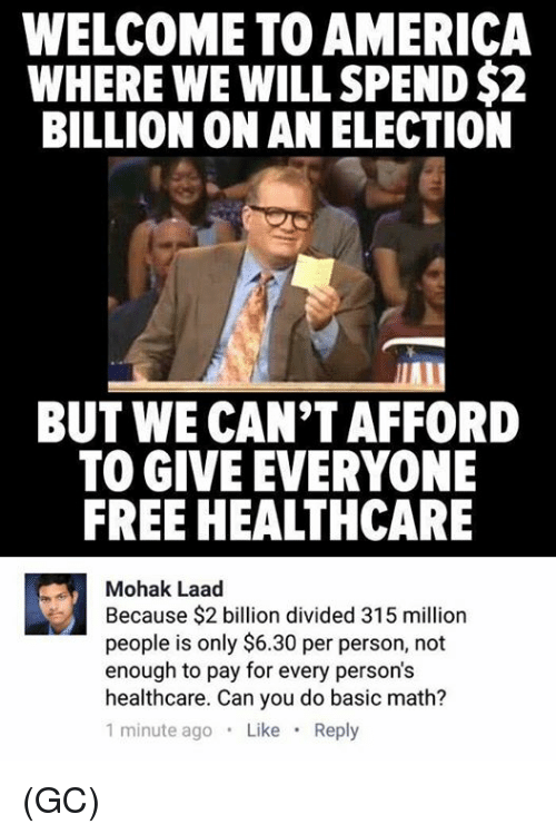 welcome to america: WELCOME TO AMERICA  WHERE WE WILL SPEND$2  BILLION ON AN ELECTION  BUT WE CAN'T AFFORD  TO GIVE EVERYONE  FREE HEALTHCARE  Mohak Laad  Because $2 billion divided 315 million  people is only $6.30 per person, not  enough to pay for every persons  healthcare. Can you do basic math?  1 minute ago  Like  Reply (GC)