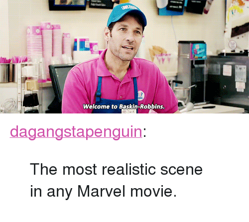 """Baskin Robbins: Welcome to Baskin-Robbins <p><a href=""""http://dagangstapenguin.1000notes.com/post/158477556192/the-most-realistic-scene-in-any-marvel-movie"""" class=""""tumblr_blog"""" target=""""_blank"""">dagangstapenguin</a>:</p> <blockquote><p>The most realistic scene in any Marvel movie.</p></blockquote>"""
